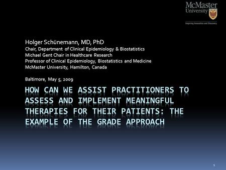 Holger Schünemann, MD, PhD Chair, Department of Clinical Epidemiology & Biostatistics Michael Gent Chair in Healthcare Research Professor of Clinical Epidemiology,