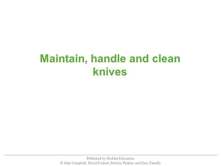 Published by Hodder Education © John Campbell, David Foskett, Patricia Paskins and Gary Farrelly Maintain, handle and clean knives.