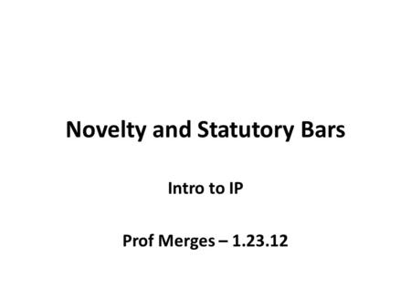 Novelty and Statutory Bars Intro to IP Prof Merges – 1.23.12.