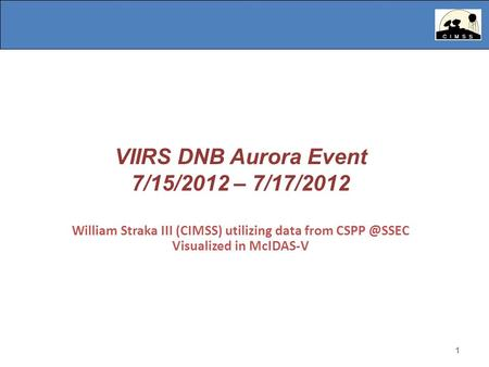 1 VIIRS DNB Aurora Event 7/15/2012 – 7/17/2012 William Straka III (CIMSS) utilizing data from Visualized in McIDAS-V 1.
