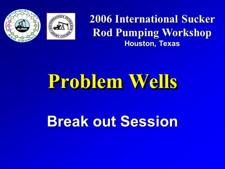 Problem Wells Break out Session 2006 International Sucker Rod Pumping Workshop Houston, Texas.
