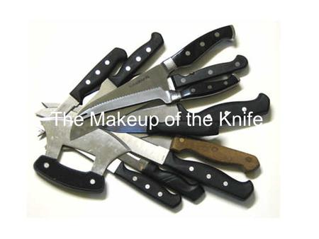 The Makeup of the Knife. Parts of the Knife A knife is constructed of several parts Each part determines how the knife feels in the chef's hand and how.