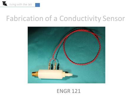 Fabrication of a Conductivity Sensor ENGR 121 living with the lab.