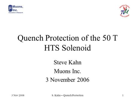 3 Nov 2006S. Kahn -- Quench Protection1 Quench Protection of the 50 T HTS Solenoid Steve Kahn Muons Inc. 3 November 2006.