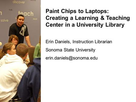 Paint Chips to Laptops: Creating a Learning & Teaching Center in a University Library Erin Daniels, Instruction Librarian Sonoma State University