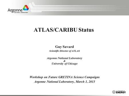 ATLAS/CARIBU Status Guy Savard Scientific Director of ATLAS Argonne National Laboratory & University of Chicago Workshop on Future GRETINA Science Campaigns.