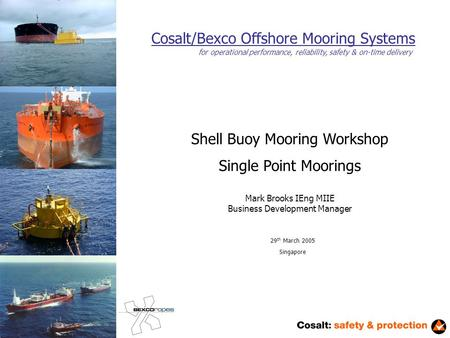 Cosalt/Bexco Offshore Mooring Systems Shell Buoy Mooring Workshop Single Point Moorings Mark Brooks IEng MIIE Business Development Manager 29 th March.
