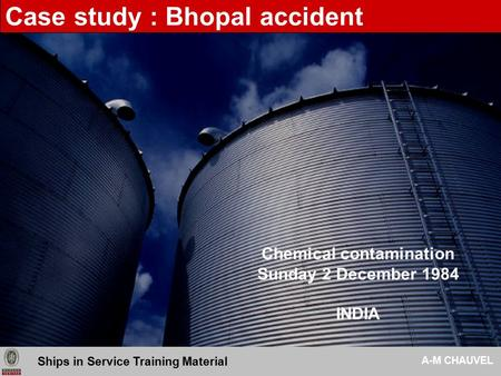 Chemical contamination Sunday 2 December 1984 INDIA A-M CHAUVEL - BUREAU VERITAS DNS-DCO Ships in Service Training Material A-M CHAUVEL Case study : Bhopal.