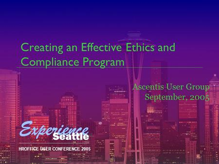 HROFFICE USER CONFERENCE 2005 Creating an Effective Ethics and Compliance Program Ascentis User Group September, 2005.