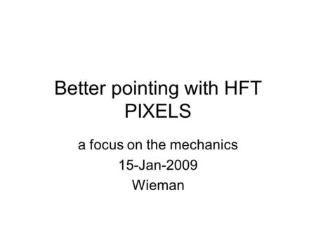 Better pointing with HFT PIXELS a focus on the mechanics 15-Jan-2009 Wieman.
