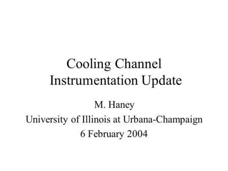 Cooling Channel Instrumentation Update M. Haney University of Illinois at Urbana-Champaign 6 February 2004.