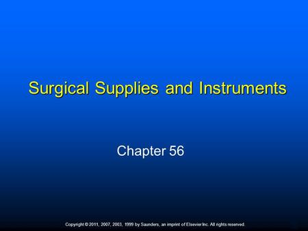 1 Copyright © 2011, 2007, 2003, 1999 by Saunders, an imprint of Elsevier Inc. All rights reserved. Surgical Supplies and Instruments Chapter 56.