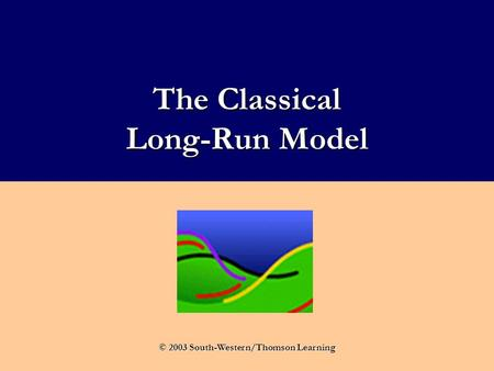 The Classical Long-Run Model © 2003 South-Western/Thomson Learning.