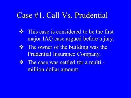 Case #1. Call Vs. Prudential  This case is considered to be the first major IAQ case argued before a jury.  The owner of the building was the Prudential.