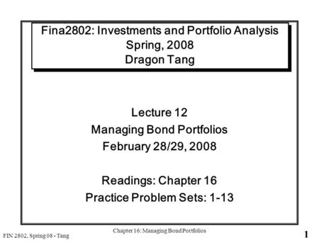 1 FIN 2802, Spring 08 - Tang Chapter 16: Managing Bond Portfolios Fina2802: Investments and Portfolio Analysis Spring, 2008 Dragon Tang Lecture 12 Managing.