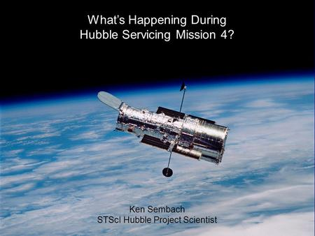 24-Jun-2008K. Sembach 1 What's Happening During Hubble Servicing Mission 4? Ken Sembach STScI Hubble Project Scientist.