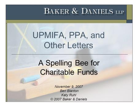 UPMIFA, PPA, and Other Letters A Spelling Bee for Charitable Funds November 9, 2007 Ben Blanton Katy Ruhl © 2007 Baker & Daniels.