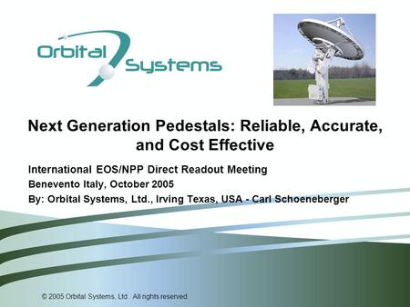 © 2005 Orbital Systems, Ltd. All rights reserved. Next Generation Pedestals: Reliable, Accurate, and Cost Effective International EOS/NPP Direct Readout.