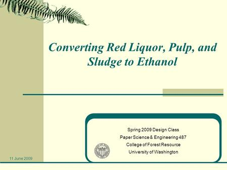 Converting Red Liquor, Pulp, and Sludge to Ethanol Spring 2009 Design Class Paper Science & Engineering 487 College of Forest Resource University of Washington.