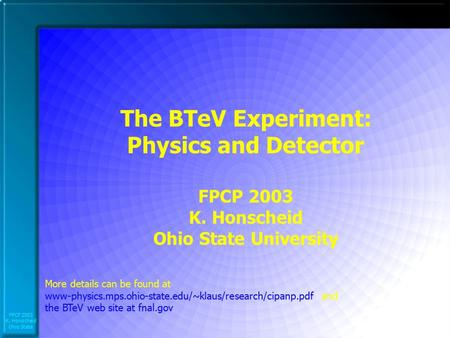 FPCP 2003 K. Honscheid Ohio State The BTeV Experiment: Physics and Detector FPCP 2003 K. Honscheid Ohio State University More details can be found at www-physics.mps.ohio-state.edu/~klaus/research/cipanp.pdf.