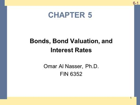 1-1 6-1 CHAPTER 5 Bonds, Bond Valuation, and Interest Rates Omar Al Nasser, Ph.D. FIN 6352 1.