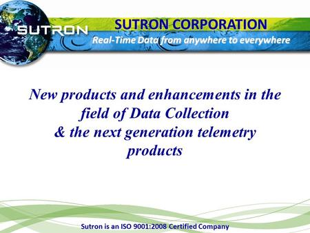 SUTRON CORPORATION Real-Time Data from anywhere to everywhere New products and enhancements in the field of Data Collection & the next generation telemetry.