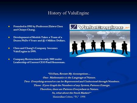 History of ValuEngine Founded in 1995 by Professors Zhiwu Chen and Chiayu Chang. Development of Models Takes a Team of a Dozen PhDs 4 Years 4 Million.