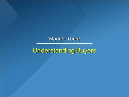 Understanding Buyers Module Three. Learning Objectives 1.Categorize primary types of buyers. 2.Discuss the distinguishing characteristics of business.