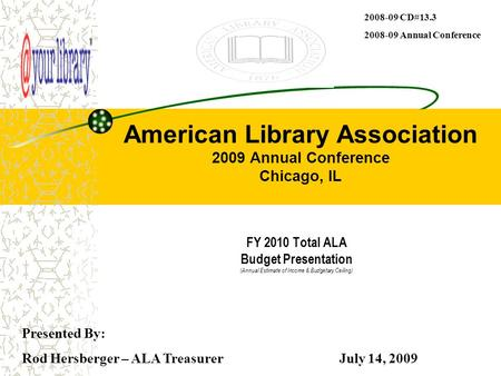 American Library Association 2009 Annual Conference Chicago, IL FY 2010 Total ALA Budget Presentation (Annual Estimate of Income & Budgetary Ceiling) Presented.