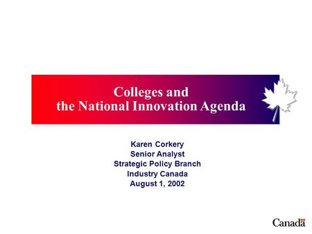 Colleges and the National Innovation Agenda Karen Corkery Senior Analyst Strategic Policy Branch Industry Canada August 1, 2002.