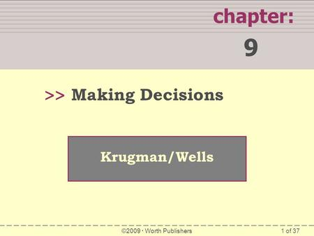 1 of 37 WHAT YOU WILL LEARN IN THIS CHAPTER chapter: 9 >> Krugman/Wells ©2009  Worth Publishers Making Decisions.