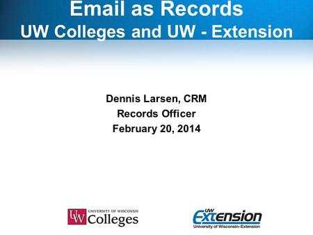 Email as Records UW Colleges and UW - Extension Dennis Larsen, CRM Records Officer February 20, 2014.