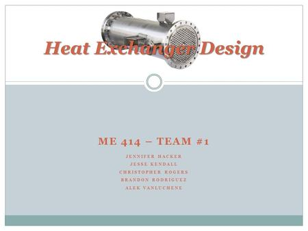 ME 414 – TEAM #1 JENNIFER HACKER JESSE KENDALL CHRISTOPHER ROGERS BRANDON RODRIGUEZ ALEK VANLUCHENE Heat Exchanger Design.