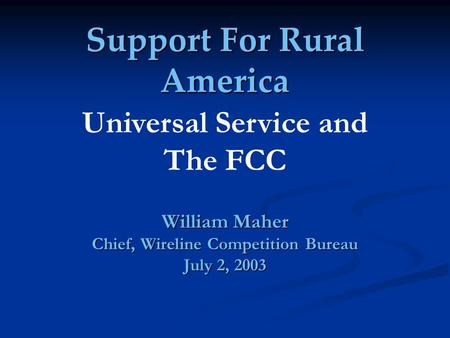 Support For Rural America William Maher Chief, Wireline Competition Bureau July 2, 2003 Universal Service and The FCC.