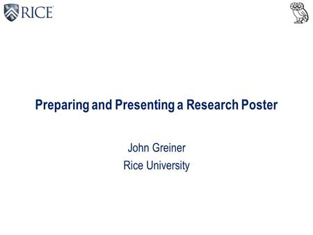 Preparing and Presenting a Research Poster John Greiner Rice University.