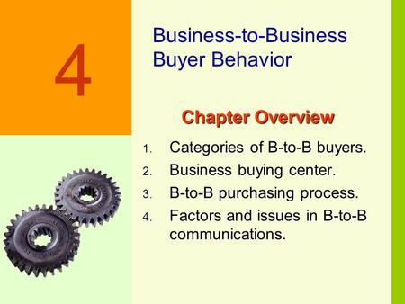 4-1 Chapter Overview 1. Categories of B-to-B buyers. 2. Business buying center. 3. B-to-B purchasing process. 4. Factors and issues in B-to-B communications.