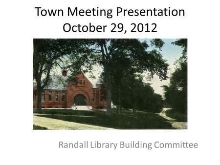 Town Meeting Presentation October 29, 2012 Randall Library Building Committee.