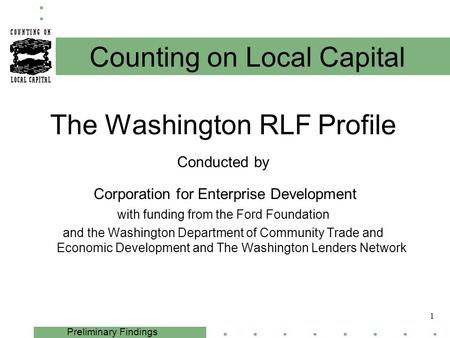 1 Preliminary Findings The Washington RLF Profile Conducted by Corporation for Enterprise Development with funding from the Ford Foundation and the Washington.