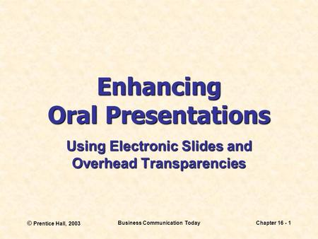 © Prentice Hall, 2003 Business Communication TodayChapter 16 - 1 Enhancing Oral Presentations Using Electronic Slides and Overhead Transparencies.
