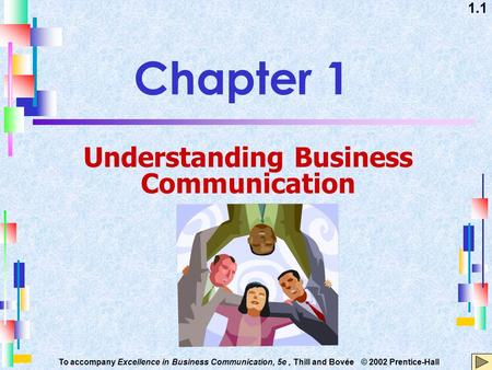 1.1 To accompany Excellence in Business Communication, 5e, Thill and Bovée © 2002 Prentice-Hall Chapter 1 Understanding Business Communication.