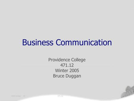 471.122005 Winter 10 Business Communication Providence College 471.12 Winter 2005 Bruce Duggan.
