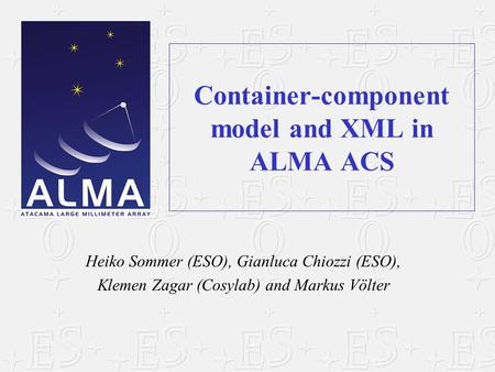 Container-component model and XML in ALMA ACS Heiko Sommer (ESO), Gianluca Chiozzi (ESO), Klemen Zagar (Cosylab) and Markus Völter.