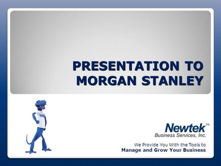 PRESENTATION TO MORGAN STANLEY We Provide You With the Tools to Manage and Grow Your Business.