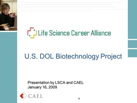 1 U.S. DOL Biotechnology Project Presentation by LSCA and CAEL January 16, 2009.