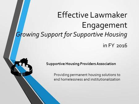 Effective Lawmaker Engagement Growing Support for Supportive Housing in FY 2016 Providing permanent housing solutions to end homelessness and institutionalization.