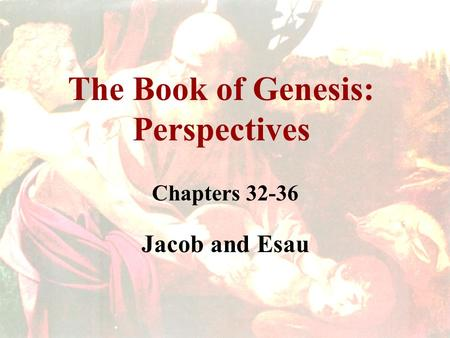 The Book of Genesis: Perspectives Chapters 32-36 Jacob and Esau.