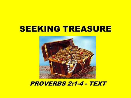 SEEKING TREASURE PROVERBS 2:1-4 - TEXT. TREASURE WE ARE NOT TO SEEK TREASURE OF THE WICKED –PROV. 10:2 –PROV. 15:6.