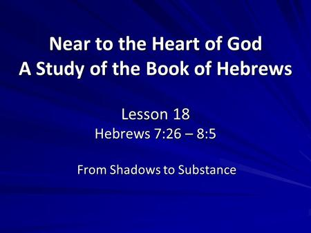 Near to the Heart of God A Study of the Book of Hebrews Lesson 18 Hebrews 7:26 – 8:5 From Shadows to Substance.