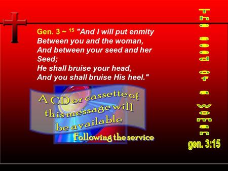 Gen. 3 ~ 15 And I will put enmity Between you and the woman, And between your seed and her Seed; He shall bruise your head, And you shall bruise His heel.