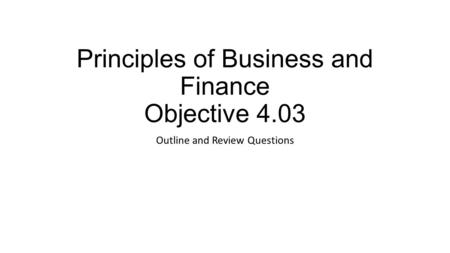 Principles of Business and Finance Objective 4.03 Outline and Review Questions.